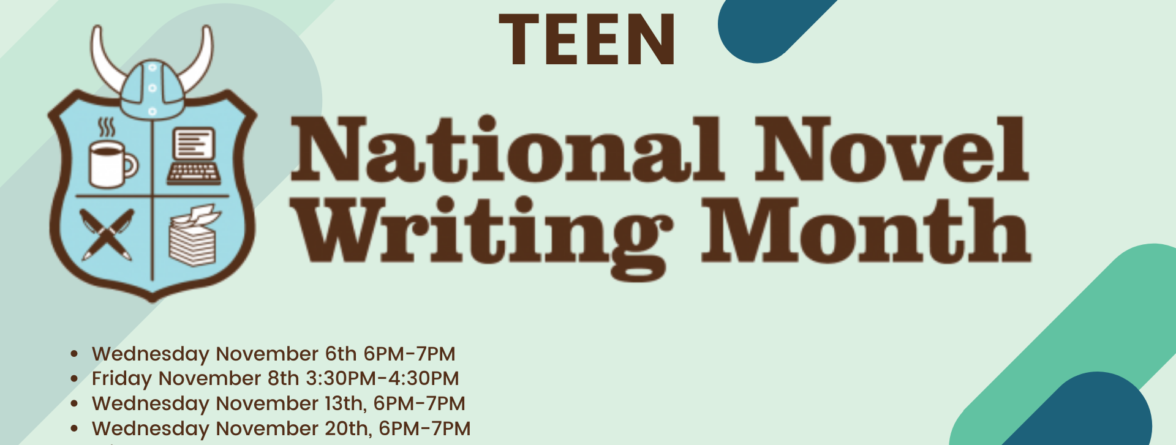 """Brown Text on a pale green background. Text states, """" Teen National Novel Writing Month. Wednesday November 6th 6PM-7PM Friday November 8th 3:30PM-4:30PM Wednesday November 13th, 6PM-7PM Wednesday November 20th, 6PM-7PM Friday November 22nd 3:30PM-4:30PM. Please see https://woburnpubliclibrary.org/ for details.."""""""