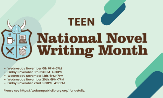 "Brown Text on a pale green background. Text states, "" Teen National Novel Writing Month. Wednesday November 6th 6PM-7PM Friday November 8th 3:30PM-4:30PM Wednesday November 13th, 6PM-7PM Wednesday November 20th, 6PM-7PM Friday November 22nd 3:30PM-4:30PM. Please see https://woburnpubliclibrary.org/ for details.."""